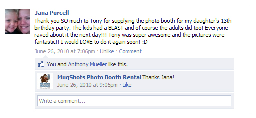 Thank you SO much to Tony for supplying the photo booth for my daughter's 13th birthday party. The kids had a BLAST and of course the adults did too! Everyone raved about it the next day!!! Tony was super awesome and the pictures were fantastic!! I would LOVE to do it again soon! :D - Jana P